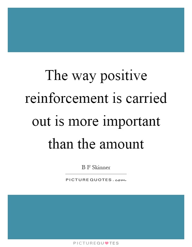 The way positive reinforcement is carried out is more important than the amount Picture Quote #1