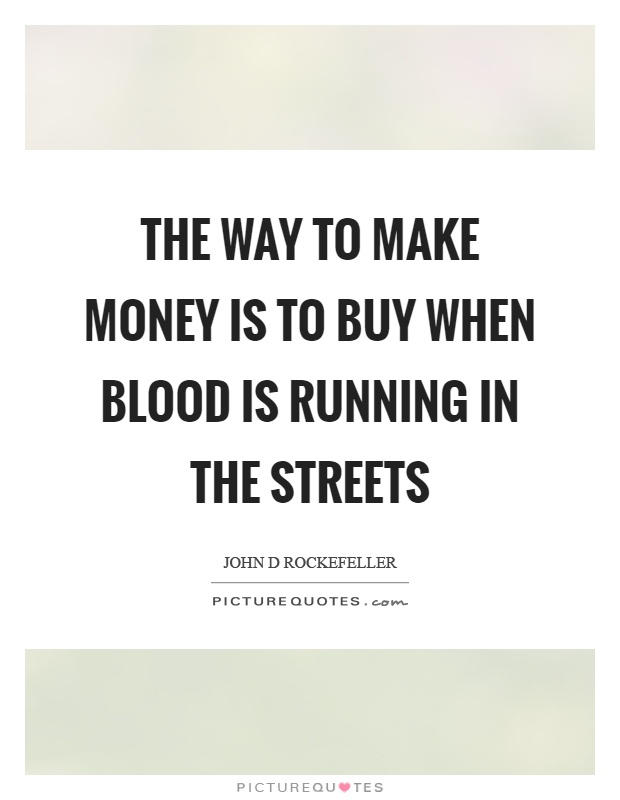 The way to make money is to buy when blood is running in the