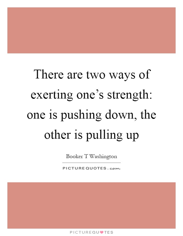 There are two ways of exerting one's strength: one is pushing down, the other is pulling up Picture Quote #1