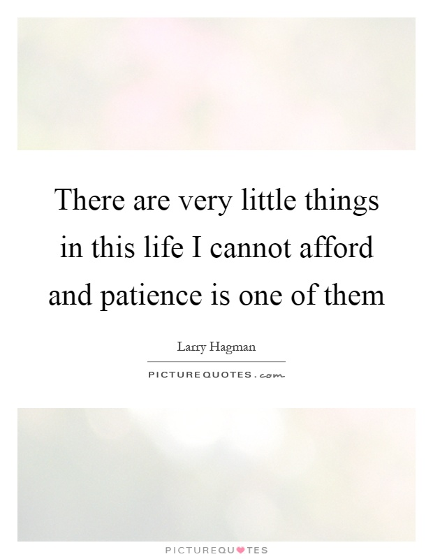 There are very little things in this life I cannot afford and patience is one of them Picture Quote #1