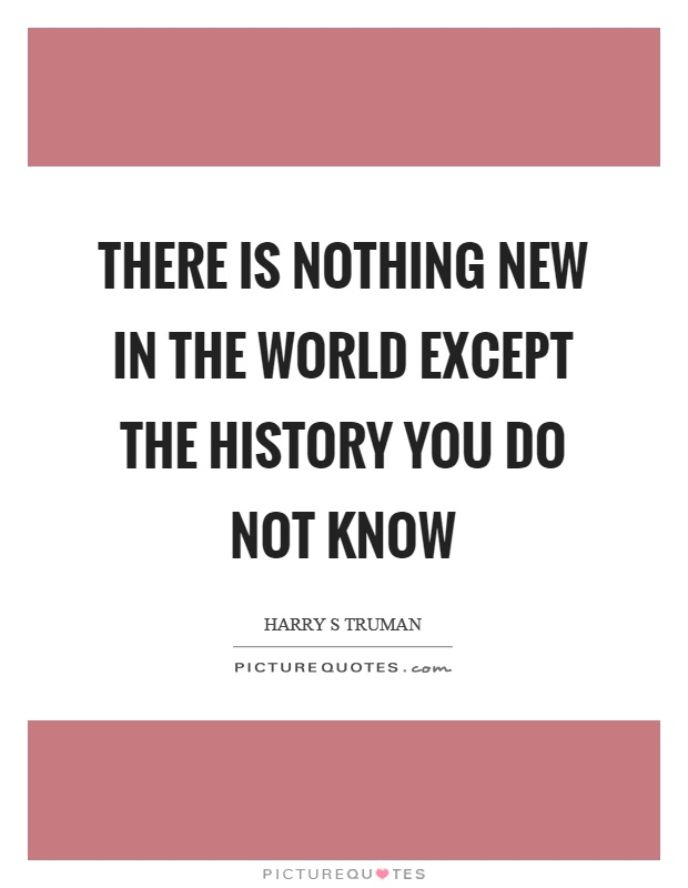 There is nothing new in the world except the history you do not know Picture Quote #1