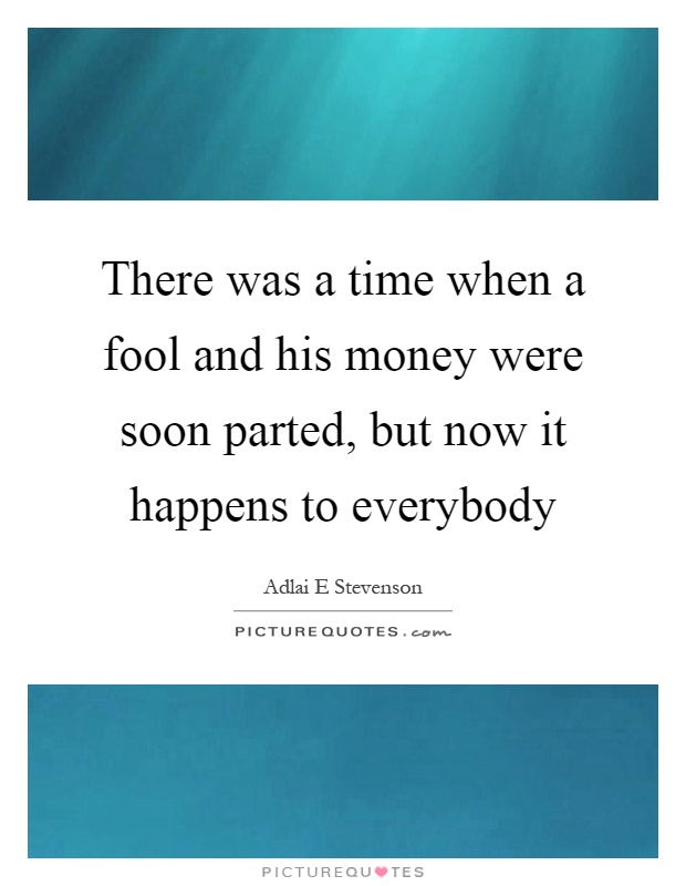 a fool and his money are soon parted A page for describing playingwith: a fool and his new money are soon parted basic trope: a character comes into money, only to lose it all shortly.