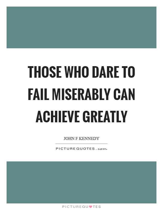 Those who dare to fail miserably can achieve greatly Picture Quote #1