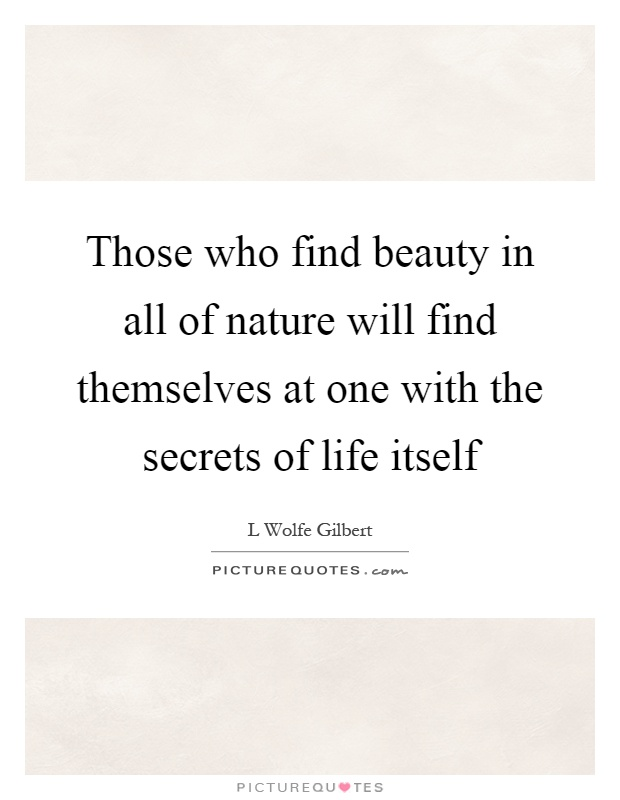 Those who find beauty in all of nature will find themselves at one with the secrets of life itself Picture Quote #1