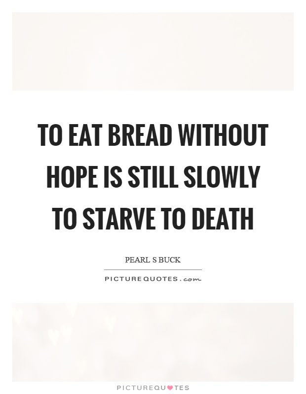 To eat bread without hope is still slowly to starve to death Picture Quote #1