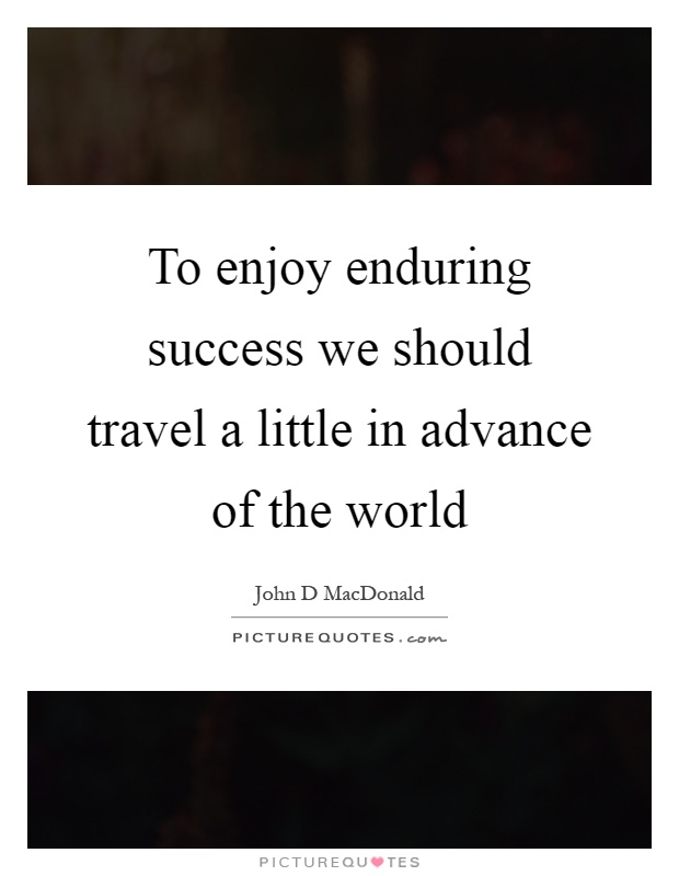 To enjoy enduring success we should travel a little in advance of the world Picture Quote #1