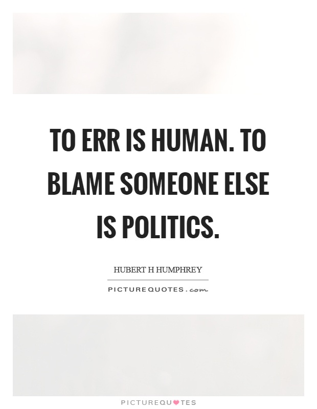 To err is human. To blame someone else is politics Picture Quote #1