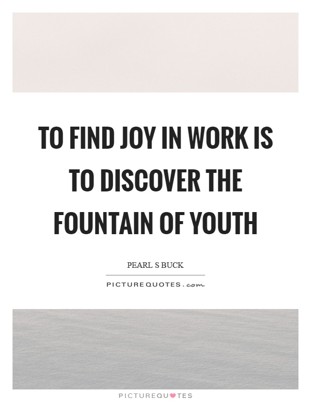 To find joy in work is to discover the fountain of youth Picture Quote #1