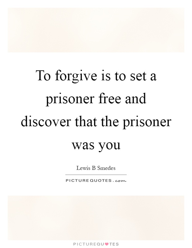 To forgive is to set a prisoner free and discover that the prisoner was you Picture Quote #1