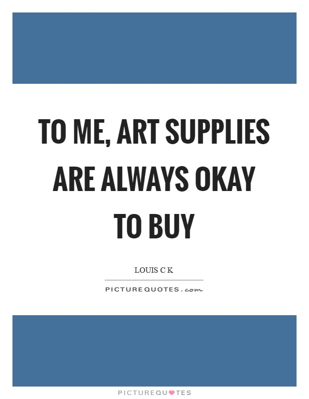 To me, art supplies are always okay to buy Picture Quote #1
