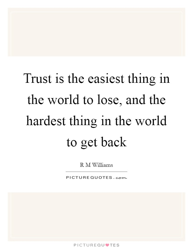 Trust is the easiest thing in the world to lose, and the hardest thing in the world to get back Picture Quote #1
