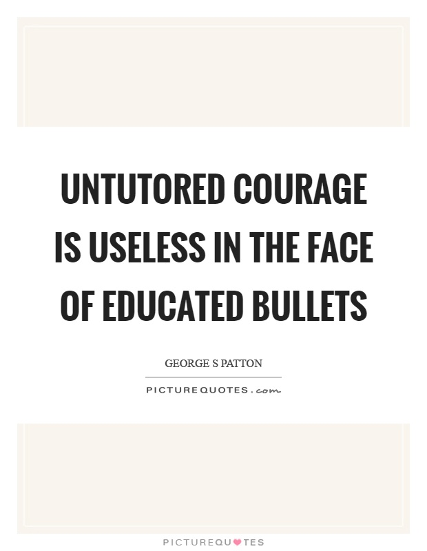 Untutored courage is useless in the face of educated bullets Picture Quote #1