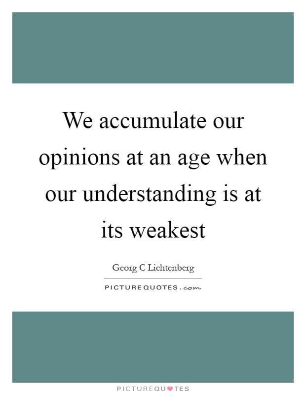 We accumulate our opinions at an age when our understanding is at its weakest Picture Quote #1