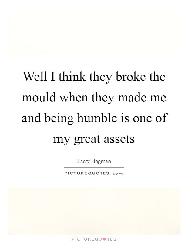 Well I think they broke the mould when they made me and being humble is one of my great assets Picture Quote #1
