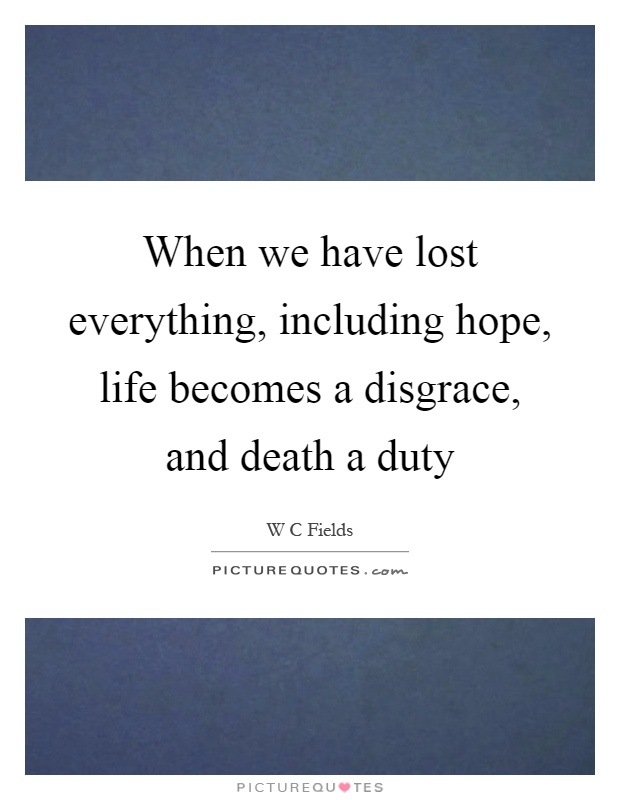 When we have lost everything, including hope, life becomes a disgrace, and death a duty Picture Quote #1