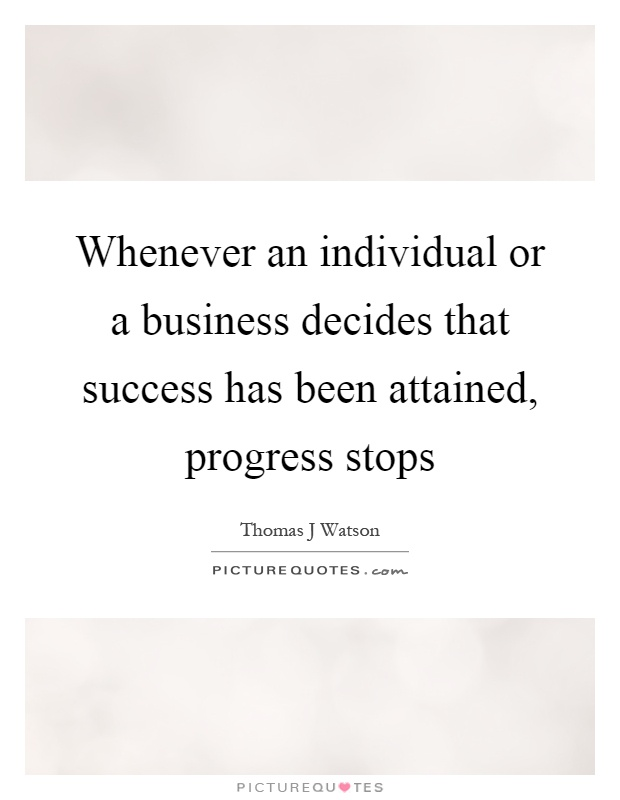 Whenever an individual or a business decides that success has been attained, progress stops Picture Quote #1