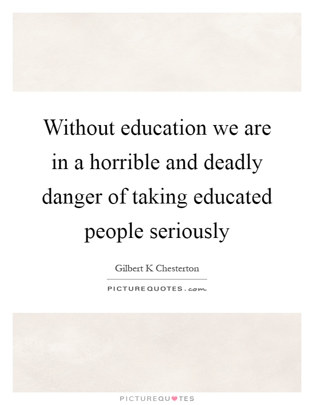 Without education we are in a horrible and deadly danger of taking educated people seriously Picture Quote #1