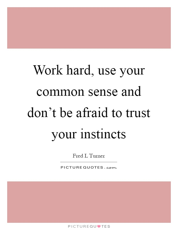 Work hard, use your common sense and don't be afraid to trust your instincts Picture Quote #1
