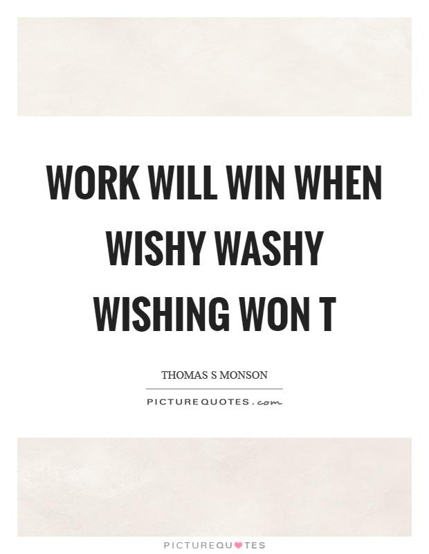 Work will win when wishy washy wishing won t Picture Quote #1
