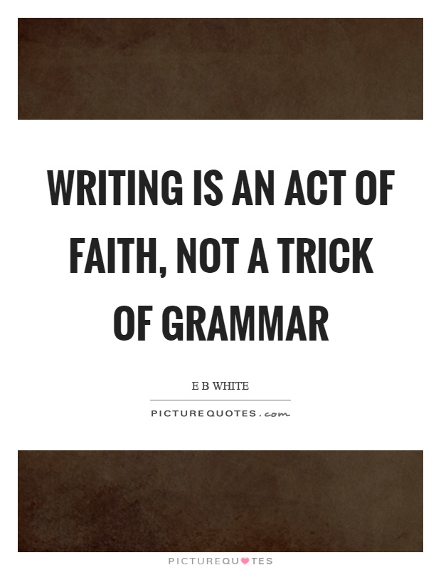Writing is an act of faith, not a trick of grammar Picture Quote #1