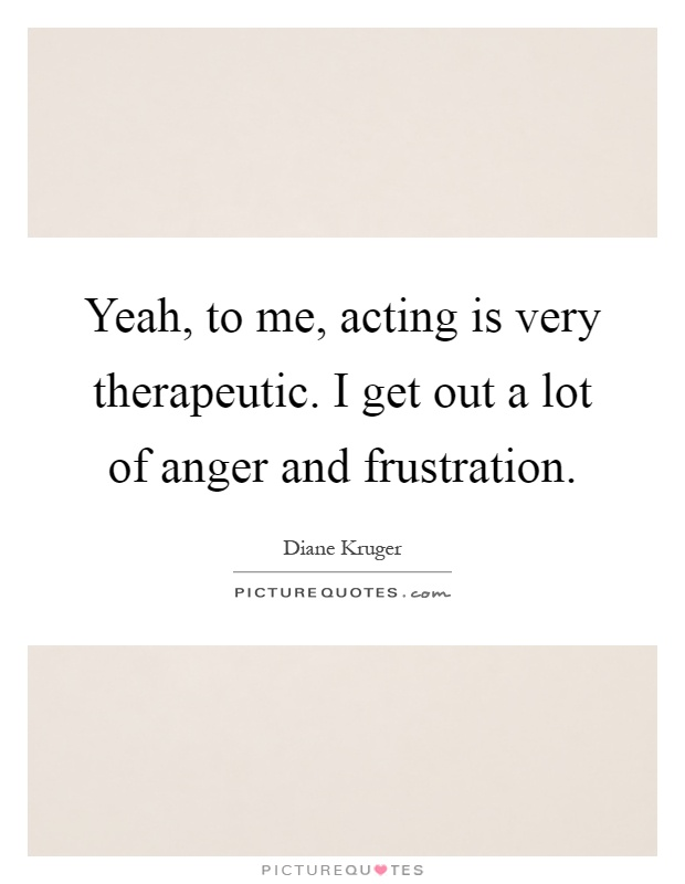 Yeah, to me, acting is very therapeutic. I get out a lot of anger and frustration Picture Quote #1