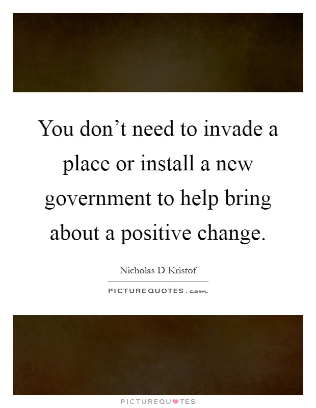 You don't need to invade a place or install a new government to help bring about a positive change Picture Quote #1