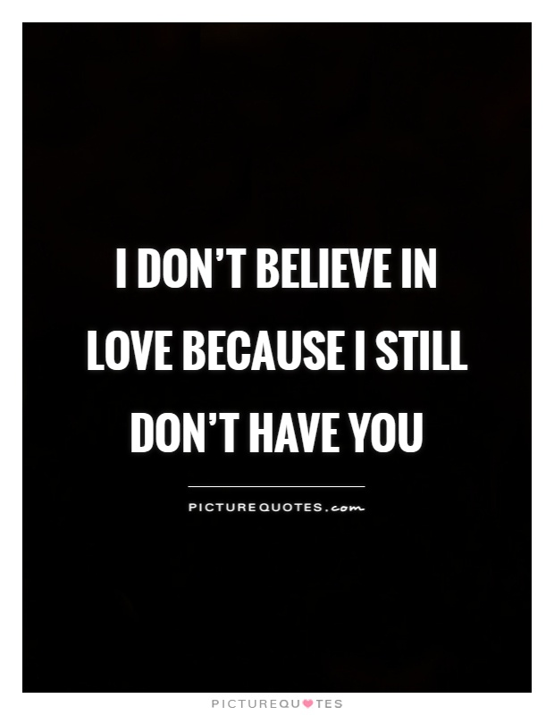 I don't believe in love because I still don't have you Picture Quote #1