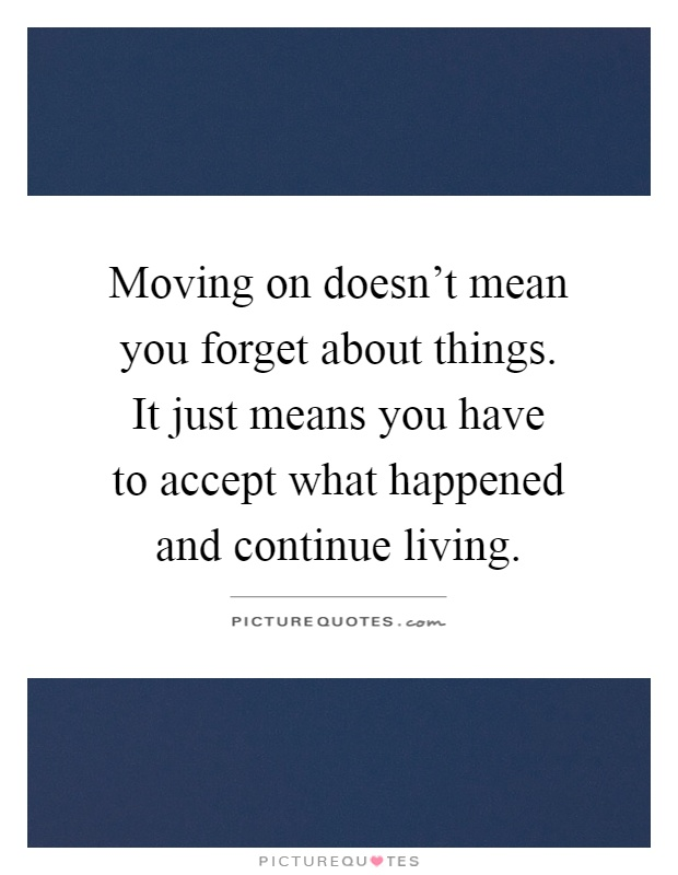Moving on doesn't mean you forget about things. It just means you have to accept what happened and continue living Picture Quote #1