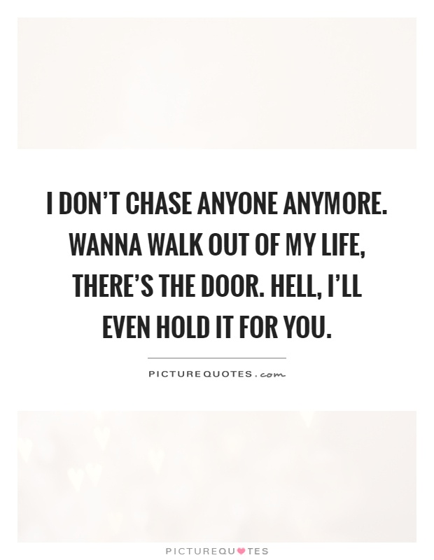 I don't chase anyone anymore. Wanna walk out of my life, there's the door. Hell, I'll even hold it for you Picture Quote #1