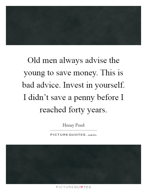 Old men always advise the young to save money. This is bad advice. Invest in yourself. I didn't save a penny before I reached forty years Picture Quote #1