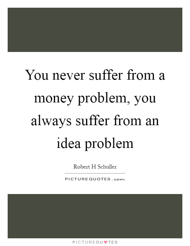 You never suffer from a money problem, you always suffer from an idea problem Picture Quote #1
