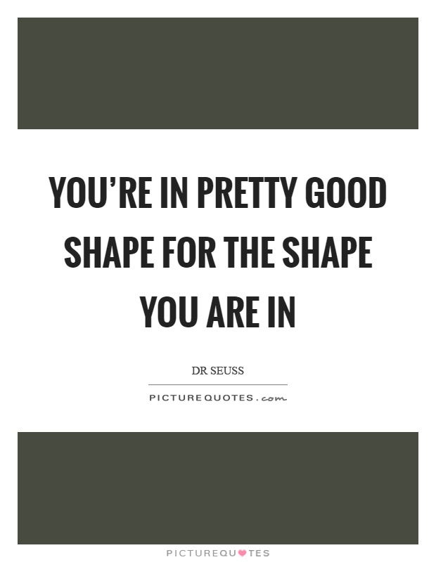 You're in pretty good shape for the shape you are in Picture Quote #1