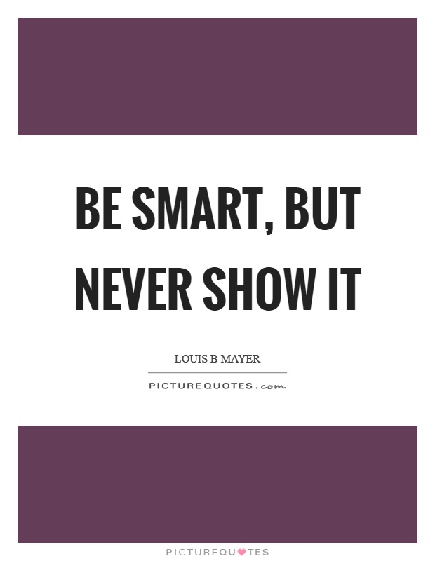 Be smart, but never show it Picture Quote #1