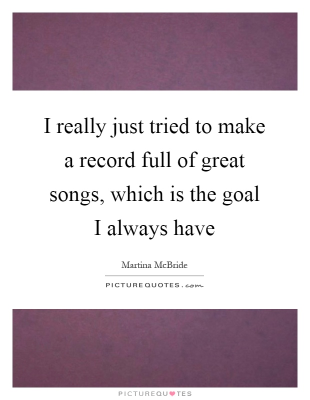 I really just tried to make a record full of great songs, which is the goal I always have Picture Quote #1