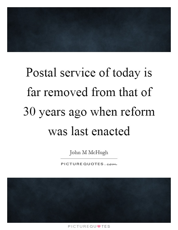 Postal service of today is far removed from that of 30 years ago when reform was last enacted Picture Quote #1