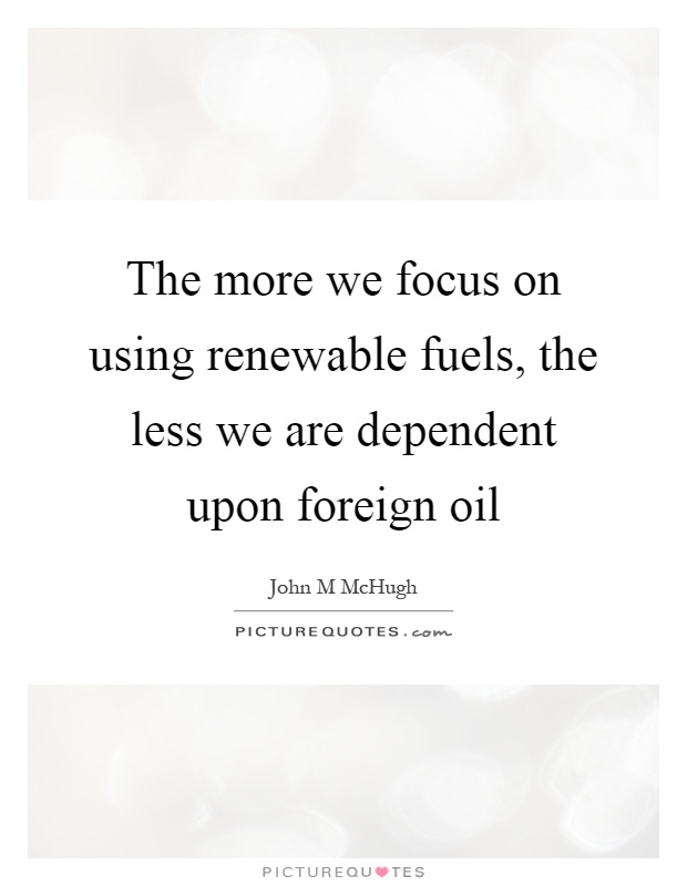 The more we focus on using renewable fuels, the less we are dependent upon foreign oil Picture Quote #1