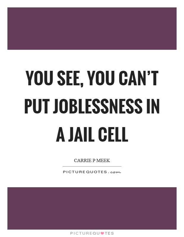 You see, you can't put joblessness in a jail cell Picture Quote #1