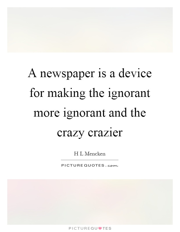 A newspaper is a device for making the ignorant more ignorant and the crazy crazier Picture Quote #1