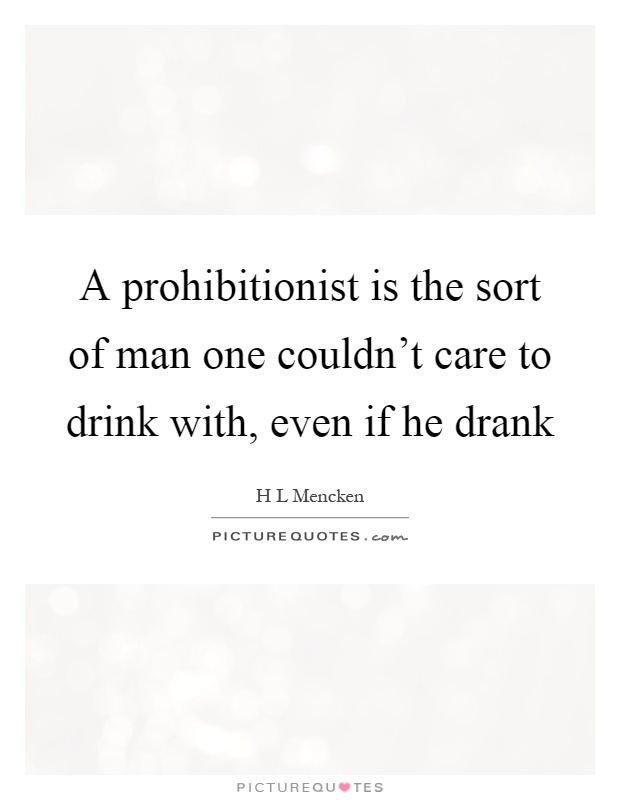A prohibitionist is the sort of man one couldn't care to drink with, even if he drank Picture Quote #1