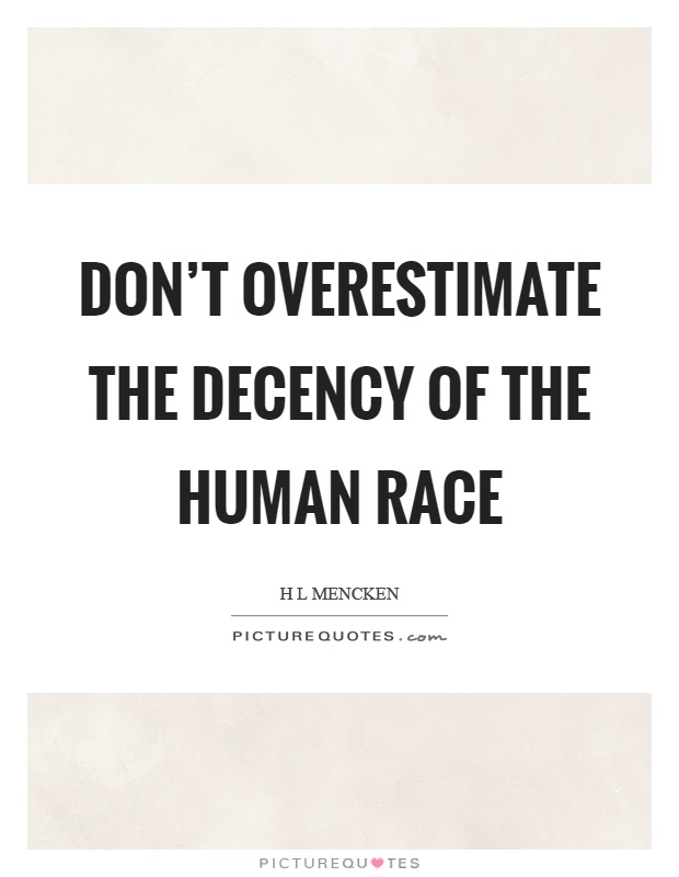Don't overestimate the decency of the human race Picture Quote #1