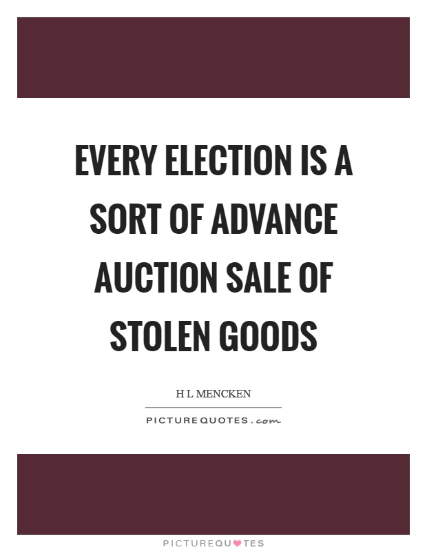 Every election is a sort of advance auction sale of stolen goods Picture Quote #1