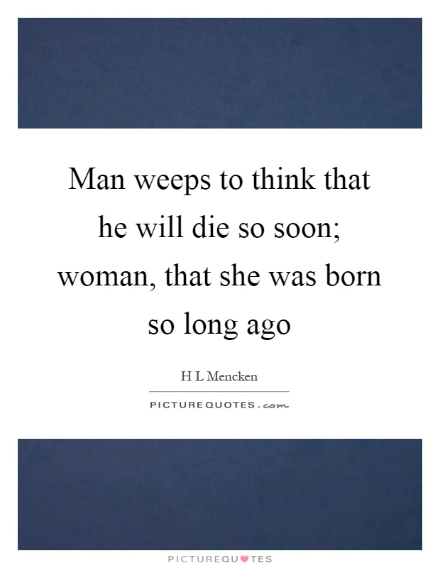 Man weeps to think that he will die so soon; woman, that she was born so long ago Picture Quote #1