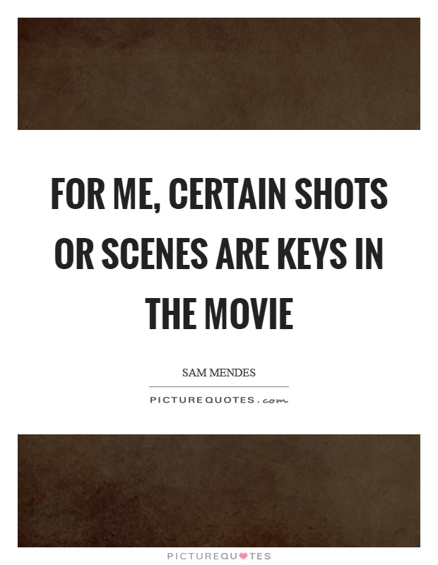 For me, certain shots or scenes are keys in the movie Picture Quote #1