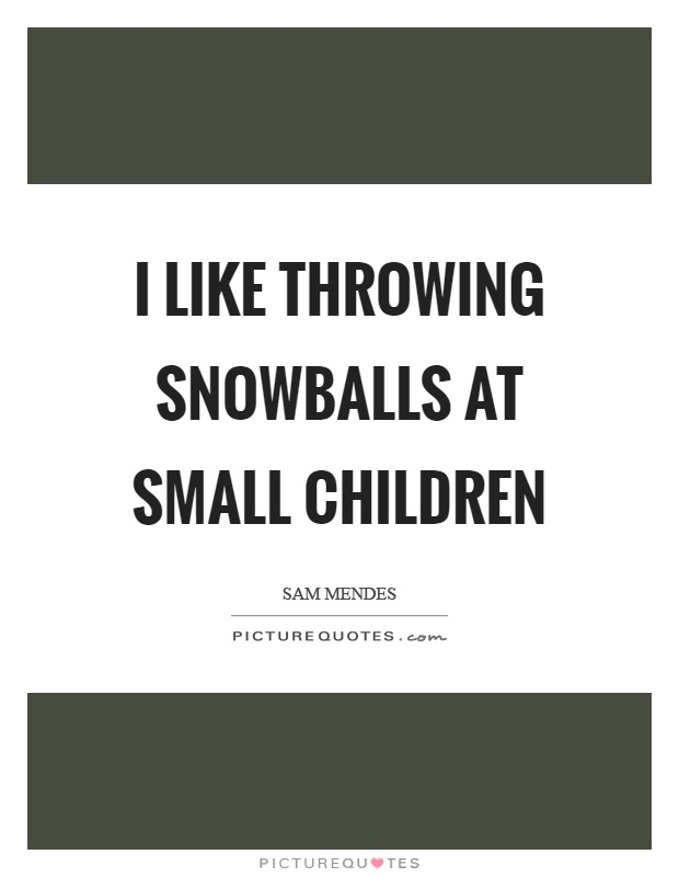 I like throwing snowballs at small children Picture Quote #1