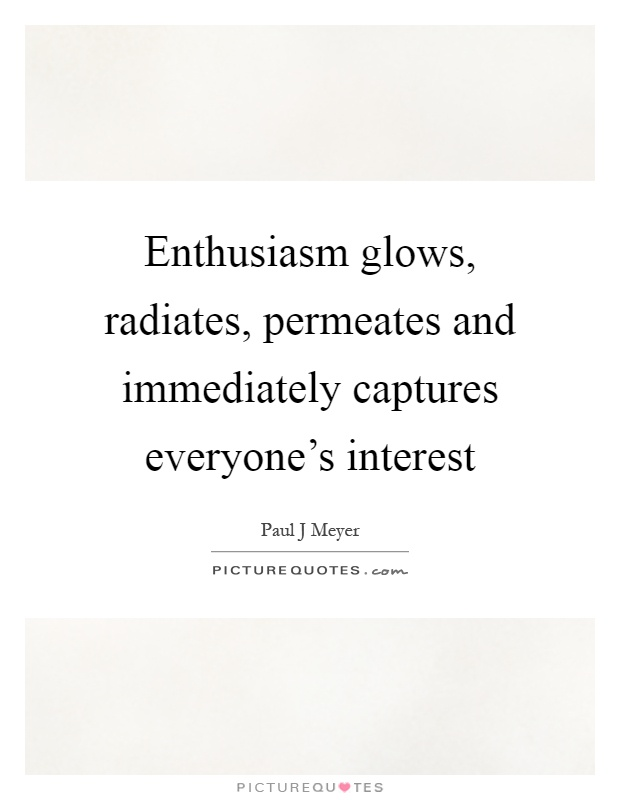 Enthusiasm glows, radiates, permeates and immediately captures everyone's interest Picture Quote #1