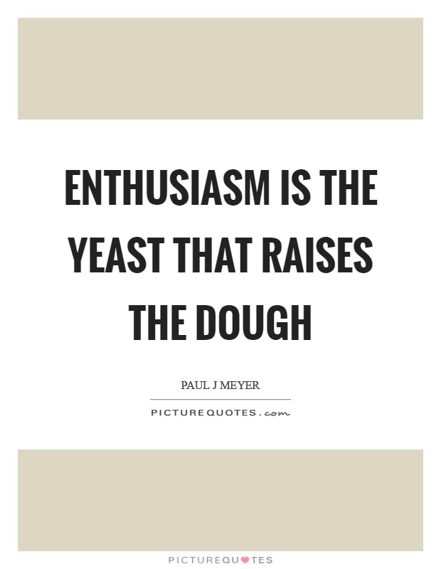 Enthusiasm is the yeast that raises the dough Picture Quote #1