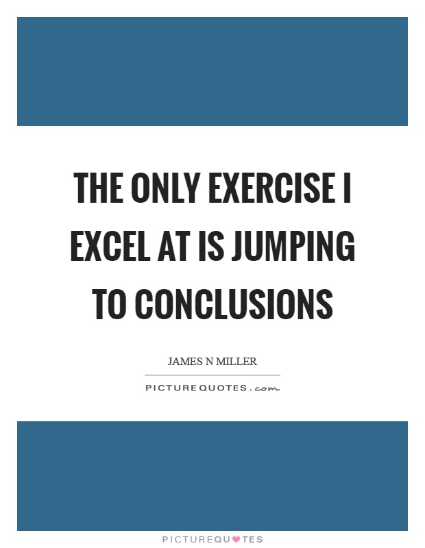 My Major Form Of Exercise Is Jumping To Conclusions Picture Quotes
