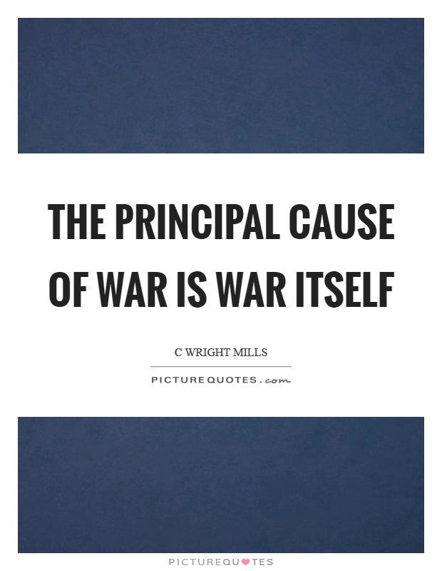 The principal cause of war is war itself Picture Quote #1