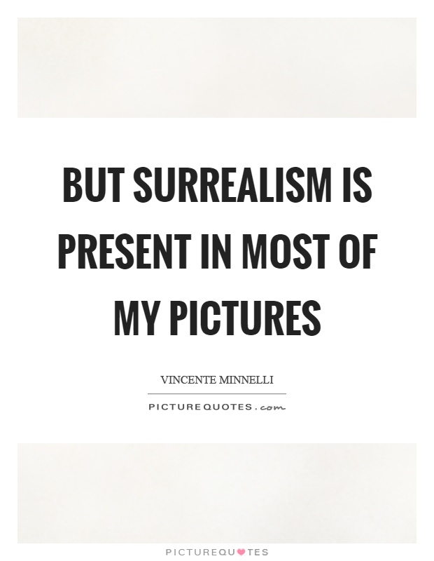 But surrealism is present in most of my pictures Picture Quote #1