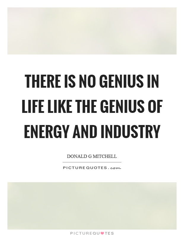 There is no genius in life like the genius of energy and industry Picture Quote #1